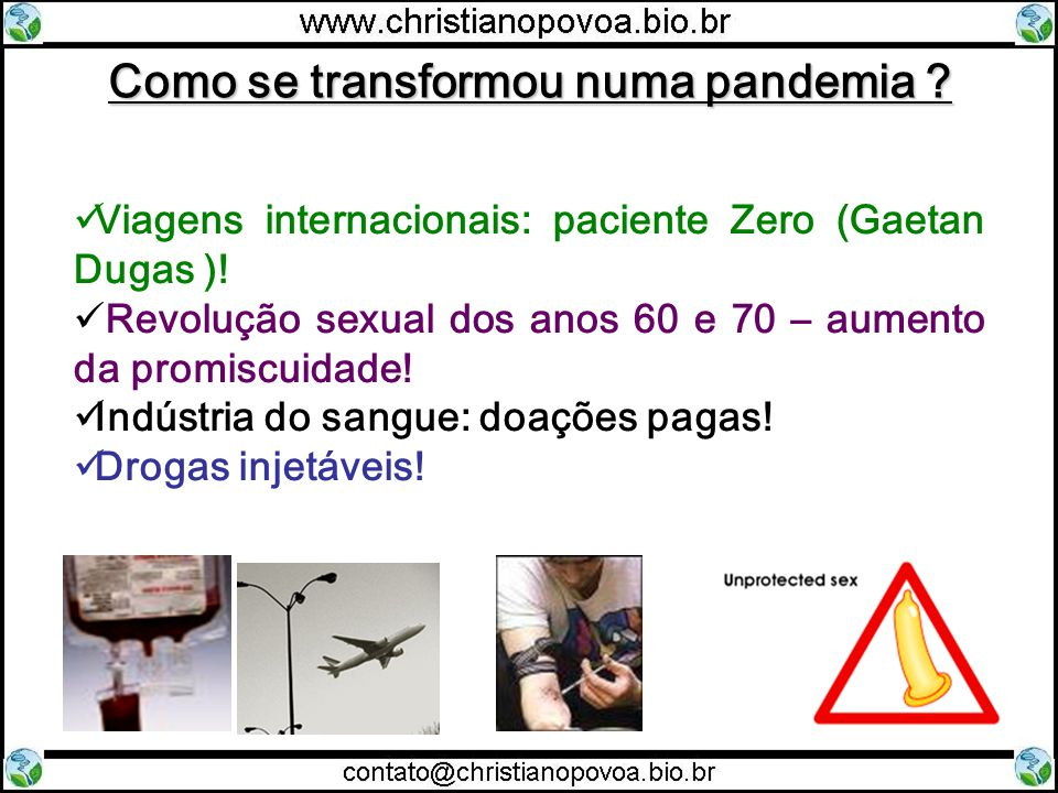 Como se transformou numa pandemia ? Viagens internacionais: paciente Zero (Gaetan Dugas )! Revolução sexual dos anos 60 e 70 – aumento da promiscuidad