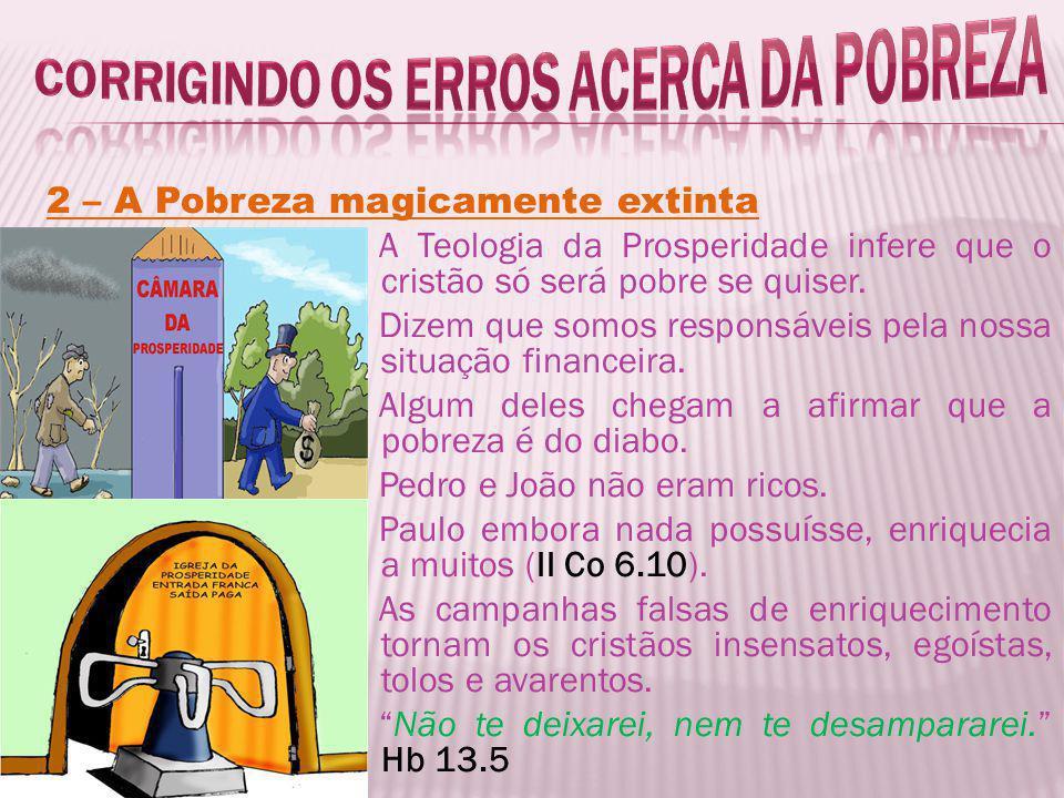 2 – A Pobreza magicamente extinta A Teologia da Prosperidade infere que o cristão só será pobre se quiser. Dizem que somos responsáveis pela nossa sit