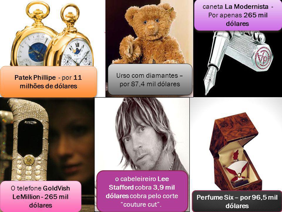 o cabeleireiro Lee Stafford cobra 3,9 mil dólares cobra pelo corte couture cut. Perfume Six – por 96,5 mil dólares O telefone GoldVish LeMillion - 265