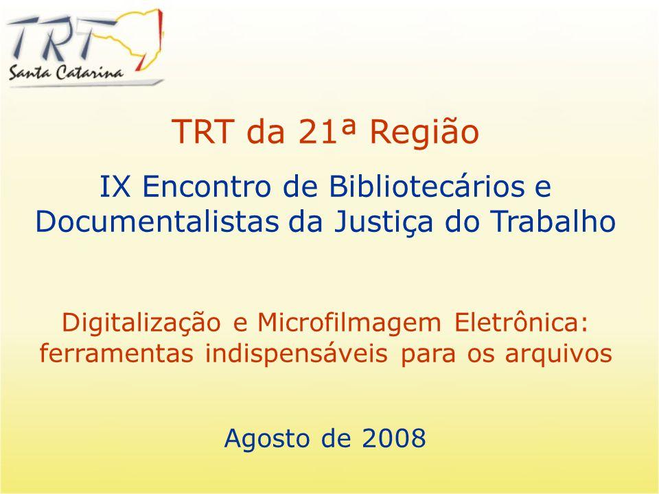 TRT da 21ª Região IX Encontro de Bibliotecários e Documentalistas da Justiça do Trabalho Digitalização e Microfilmagem Eletrônica: ferramentas indispensáveis para os arquivos Agosto de 2008