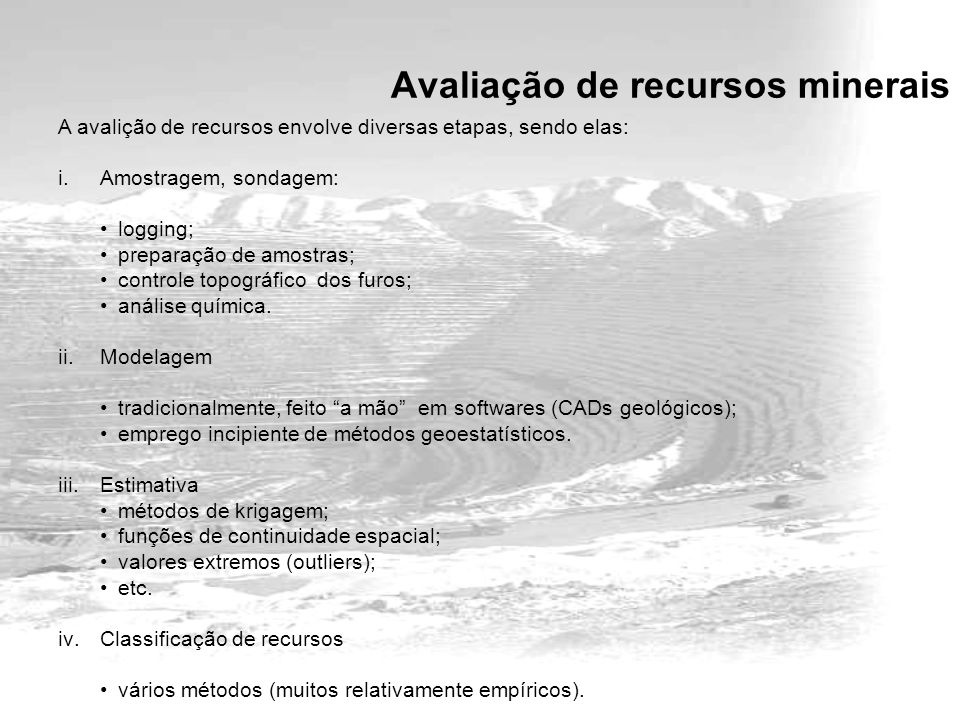 A avalição de recursos envolve diversas etapas, sendo elas: i.Amostragem, sondagem: logging; preparação de amostras; controle topográfico dos furos; análise química.