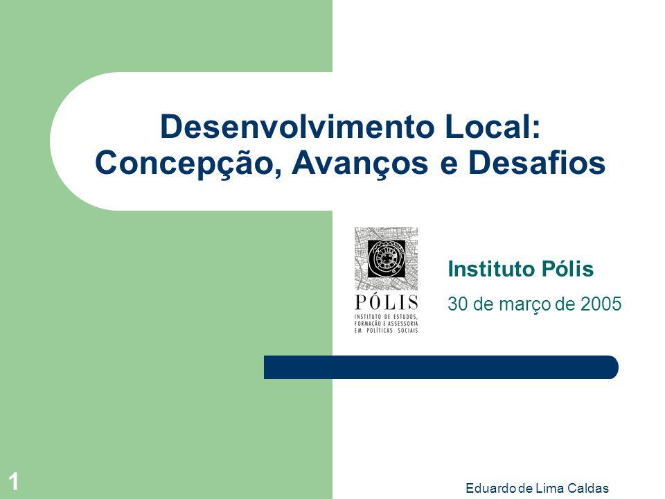 Eduardo de Lima Caldas 1 Desenvolvimento Local: Concepção, Avanços e Desafios Instituto Pólis 30 de março de 2005
