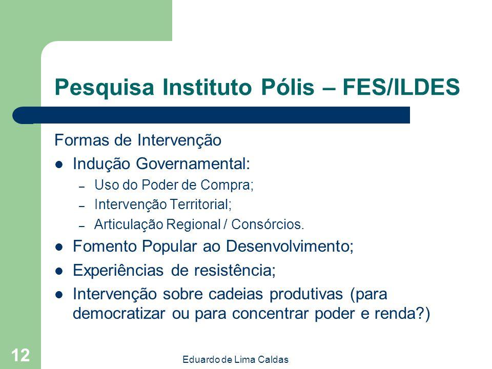 Eduardo de Lima Caldas 12 Pesquisa Instituto Pólis – FES/ILDES Formas de Intervenção Indução Governamental: – Uso do Poder de Compra; – Intervenção Te