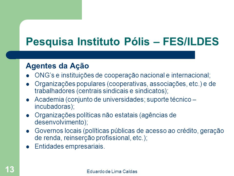 Eduardo de Lima Caldas 13 Pesquisa Instituto Pólis – FES/ILDES Agentes da Ação ONGs e instituições de cooperação nacional e internacional; Organizaçõe