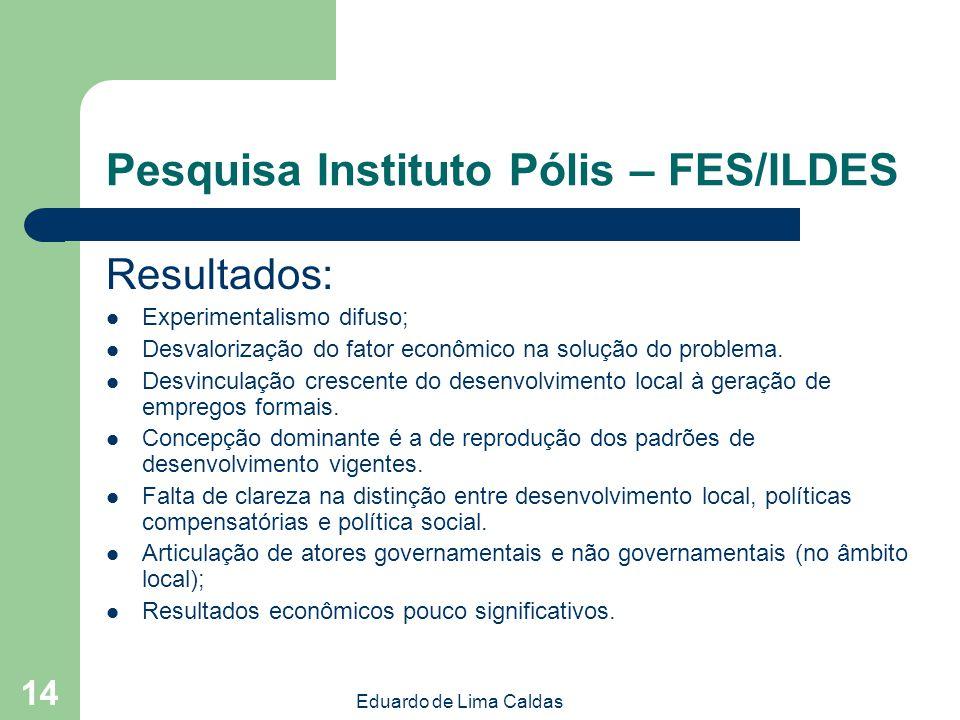 Eduardo de Lima Caldas 14 Pesquisa Instituto Pólis – FES/ILDES Resultados: Experimentalismo difuso; Desvalorização do fator econômico na solução do pr