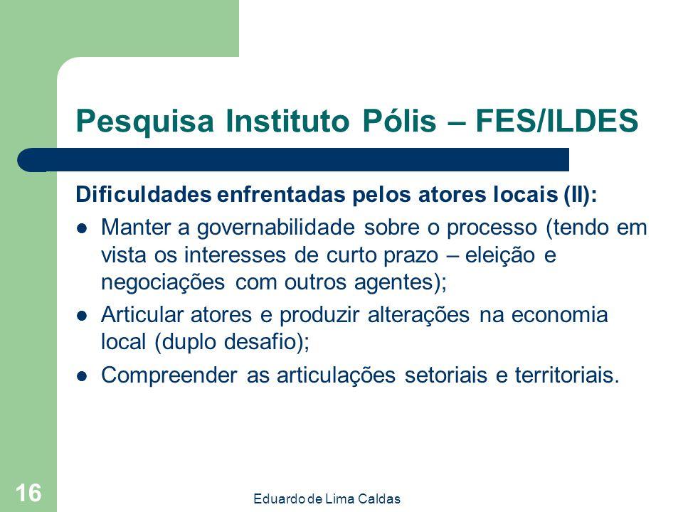 Eduardo de Lima Caldas 16 Pesquisa Instituto Pólis – FES/ILDES Dificuldades enfrentadas pelos atores locais (II): Manter a governabilidade sobre o pro
