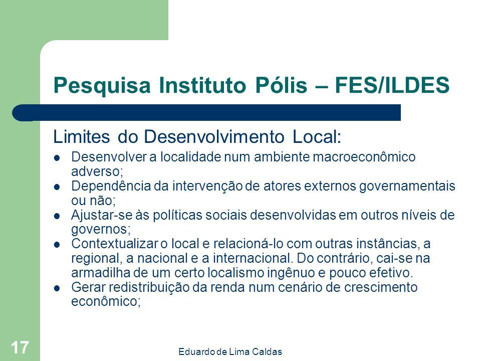 Eduardo de Lima Caldas 17 Pesquisa Instituto Pólis – FES/ILDES Limites do Desenvolvimento Local: Desenvolver a localidade num ambiente macroeconômico