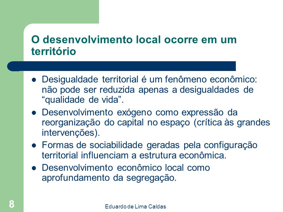 Eduardo de Lima Caldas 8 O desenvolvimento local ocorre em um território Desigualdade territorial é um fenômeno econômico: não pode ser reduzida apena