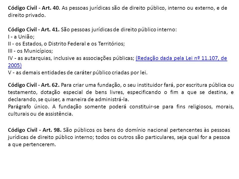 Código Civil - Art. 40. As pessoas jurídicas são de direito público, interno ou externo, e de direito privado. Código Civil - Art. 41. São pessoas jur