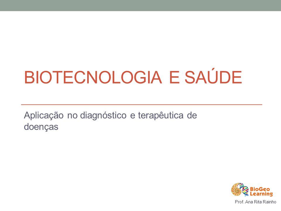 BIOTECNOLOGIA E SAÚDE Aplicação no diagnóstico e terapêutica de doenças Prof. Ana Rita Rainho