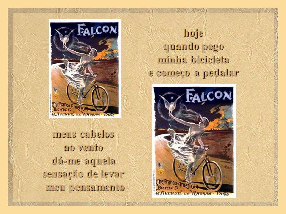 hoje quando pego minha bicicleta e começo a pedalar meus cabelos ao vento dá-me aquela sensação de levar meu pensamento
