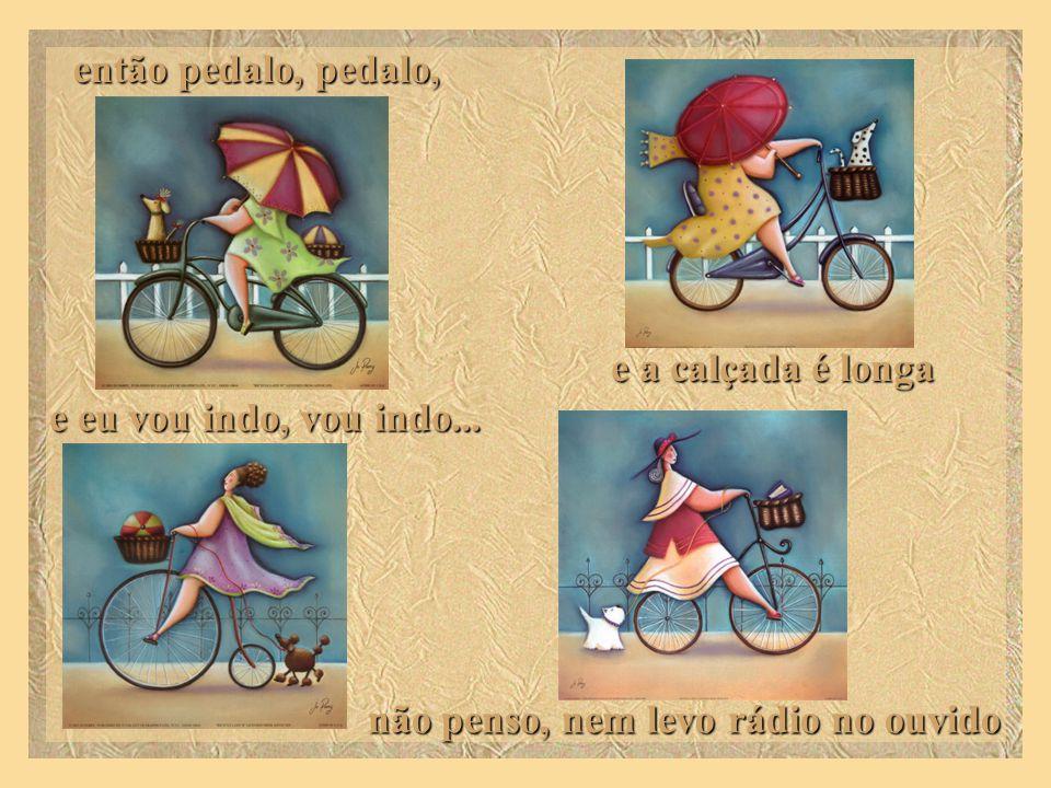 então pedalo, pedalo, e a calçada é longa e eu vou indo, vou indo...