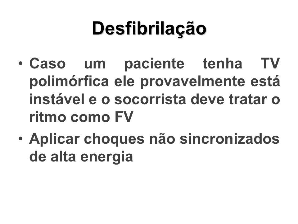 Desfibrilação Caso um paciente tenha TV polimórfica ele provavelmente está instável e o socorrista deve tratar o ritmo como FV Aplicar choques não sincronizados de alta energia