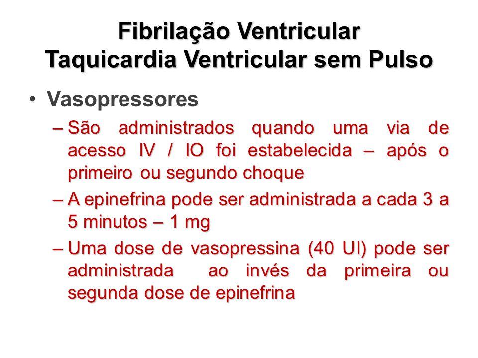 Fibrilação Ventricular Taquicardia Ventricular sem Pulso Vasopressores –São administrados quando uma via de acesso IV / IO foi estabelecida – após o primeiro ou segundo choque –A epinefrina pode ser administrada a cada 3 a 5 minutos – 1 mg –Uma dose de vasopressina (40 UI) pode ser administrada ao invés da primeira ou segunda dose de epinefrina