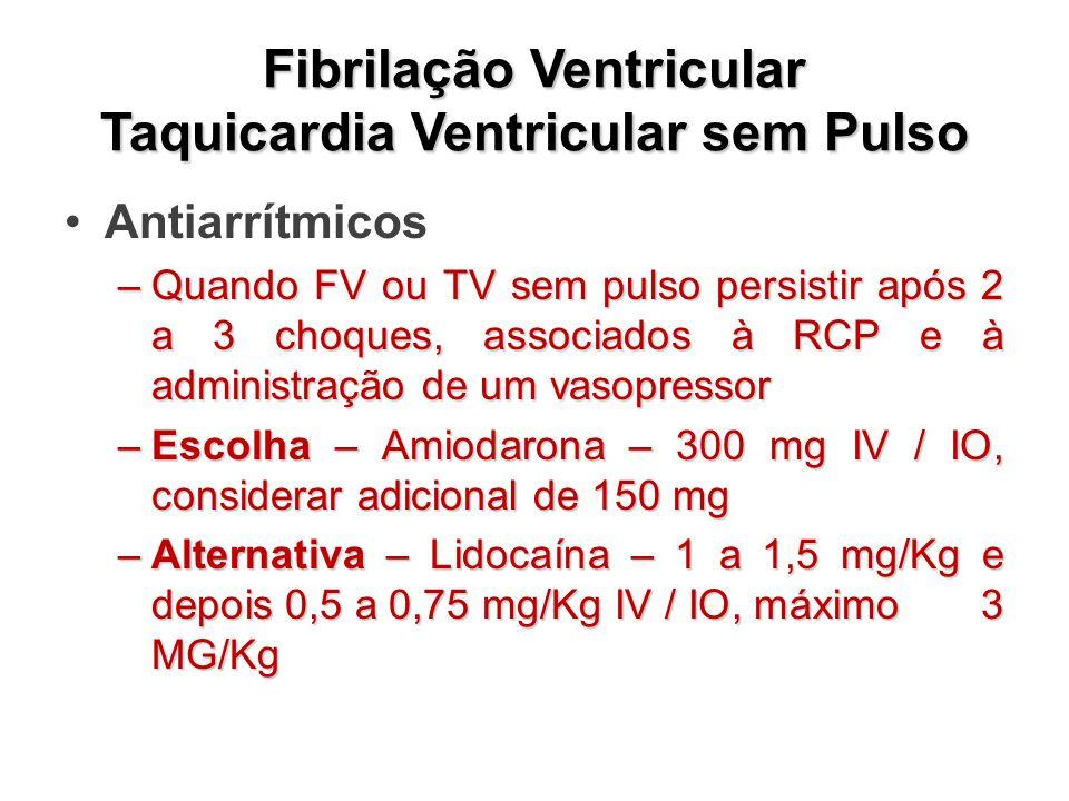 Fibrilação Ventricular Taquicardia Ventricular sem Pulso Antiarrítmicos –Quando FV ou TV sem pulso persistir após 2 a 3 choques, associados à RCP e à administração de um vasopressor –Escolha – Amiodarona – 300 mg IV / IO, considerar adicional de 150 mg –Alternativa – Lidocaína – 1 a 1,5 mg/Kg e depois 0,5 a 0,75 mg/Kg IV / IO, máximo 3 MG/Kg