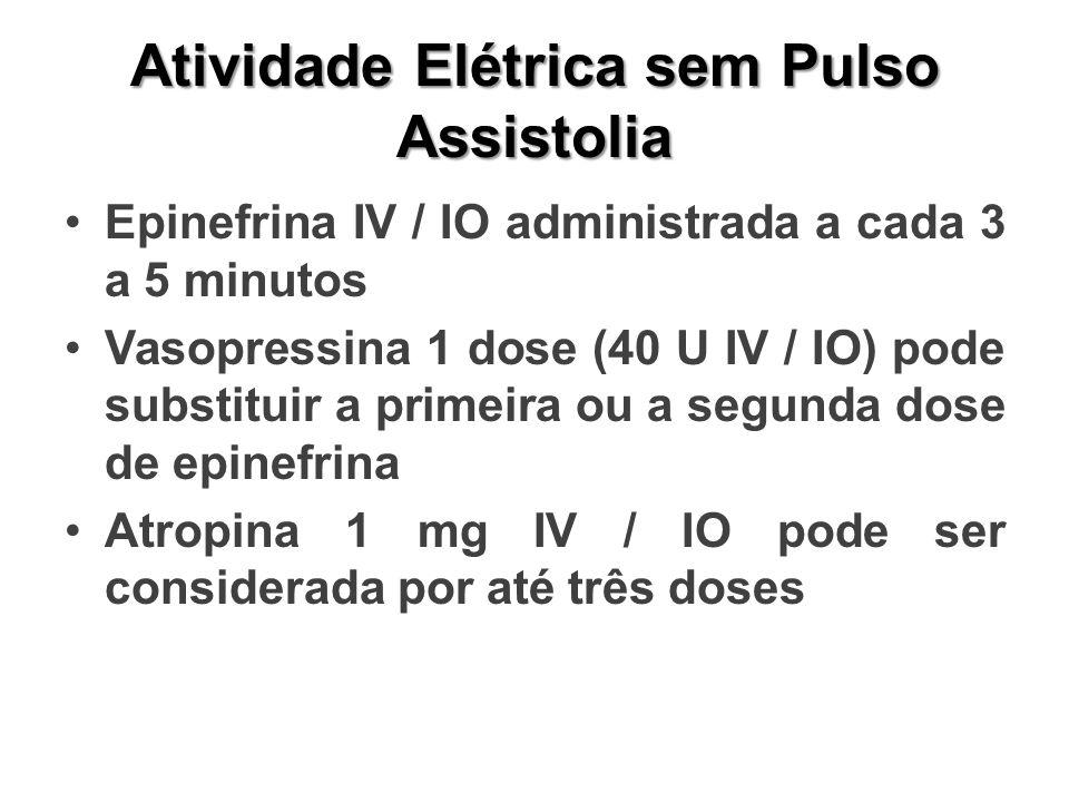Atividade Elétrica sem Pulso Assistolia Epinefrina IV / IO administrada a cada 3 a 5 minutos Vasopressina 1 dose (40 U IV / IO) pode substituir a primeira ou a segunda dose de epinefrina Atropina 1 mg IV / IO pode ser considerada por até três doses