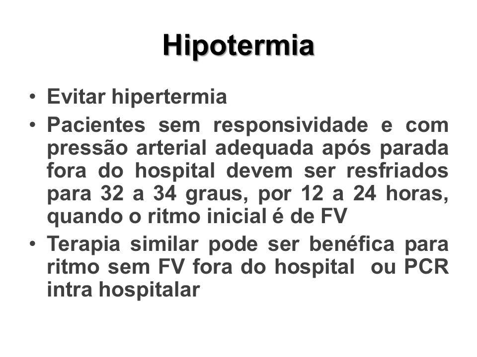 Hipotermia Evitar hipertermia Pacientes sem responsividade e com pressão arterial adequada após parada fora do hospital devem ser resfriados para 32 a 34 graus, por 12 a 24 horas, quando o ritmo inicial é de FV Terapia similar pode ser benéfica para ritmo sem FV fora do hospital ou PCR intra hospitalar