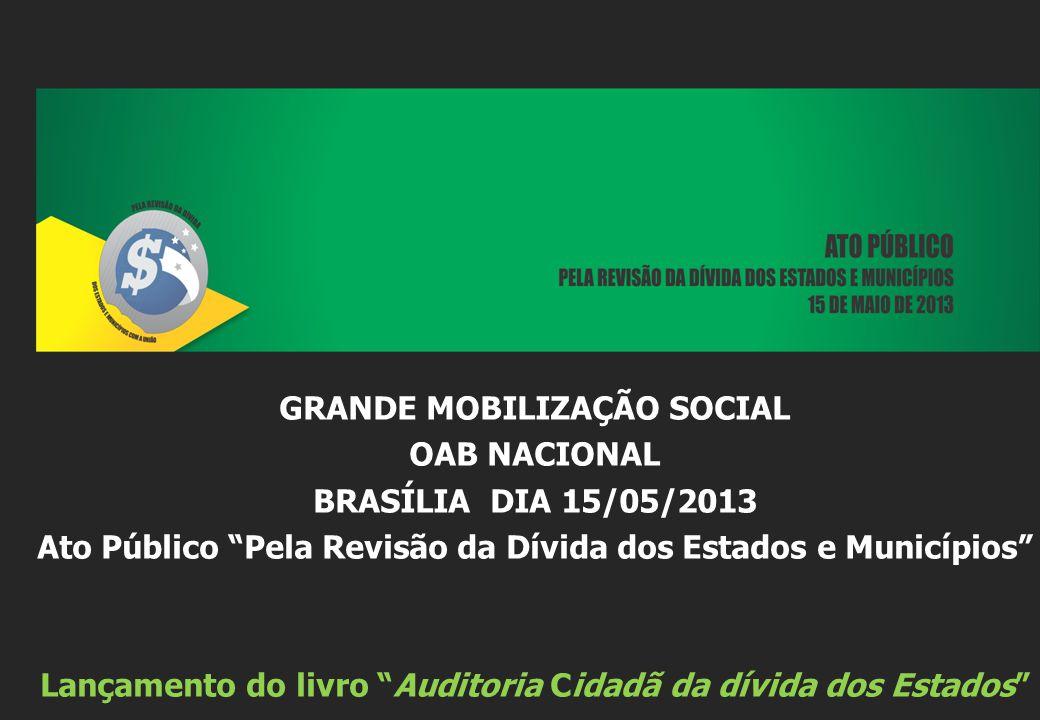 GRANDE MOBILIZAÇÃO SOCIAL OAB NACIONAL BRASÍLIA DIA 15/05/2013 Ato Público Pela Revisão da Dívida dos Estados e Municípios Lançamento do livro Auditor