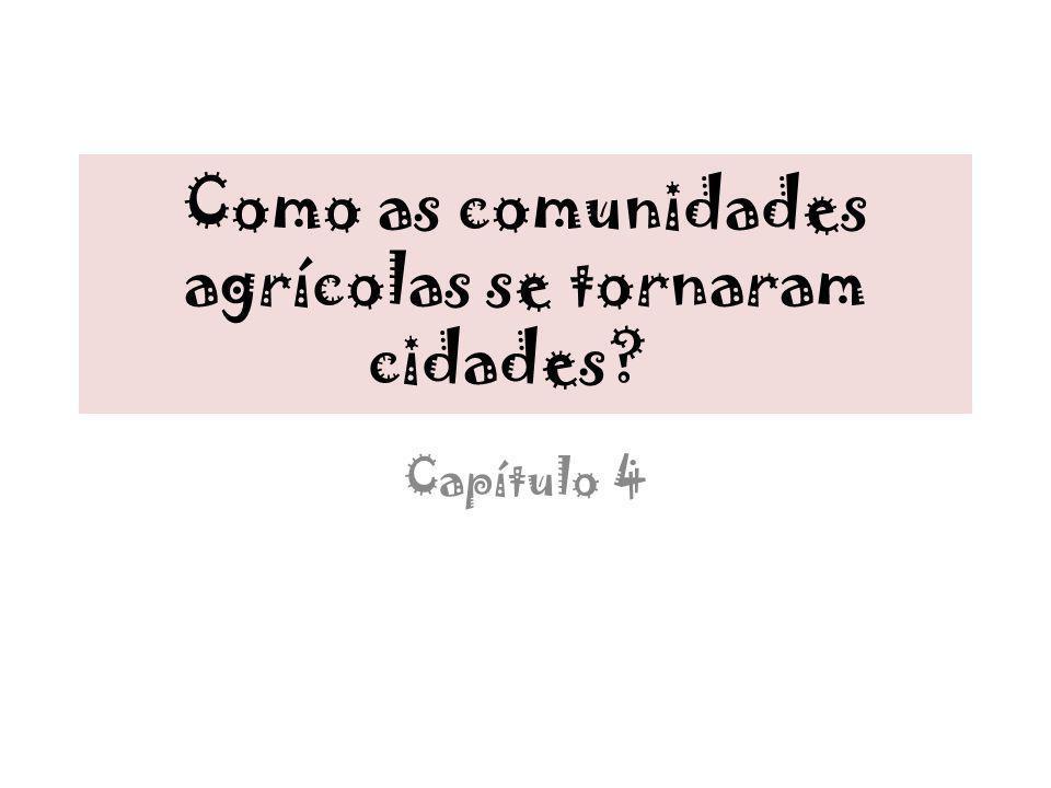 Como as comunidades agrícolas se tornaram cidades? Capítulo 4