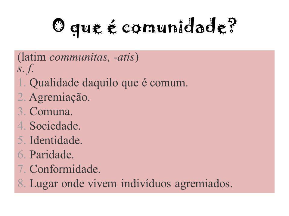O que é comunidade? (latim communitas, -atis) s. f. 1. Qualidade daquilo que é comum. 2. Agremiação. 3. Comuna. 4. Sociedade. 5. Identidade. 6. Parida