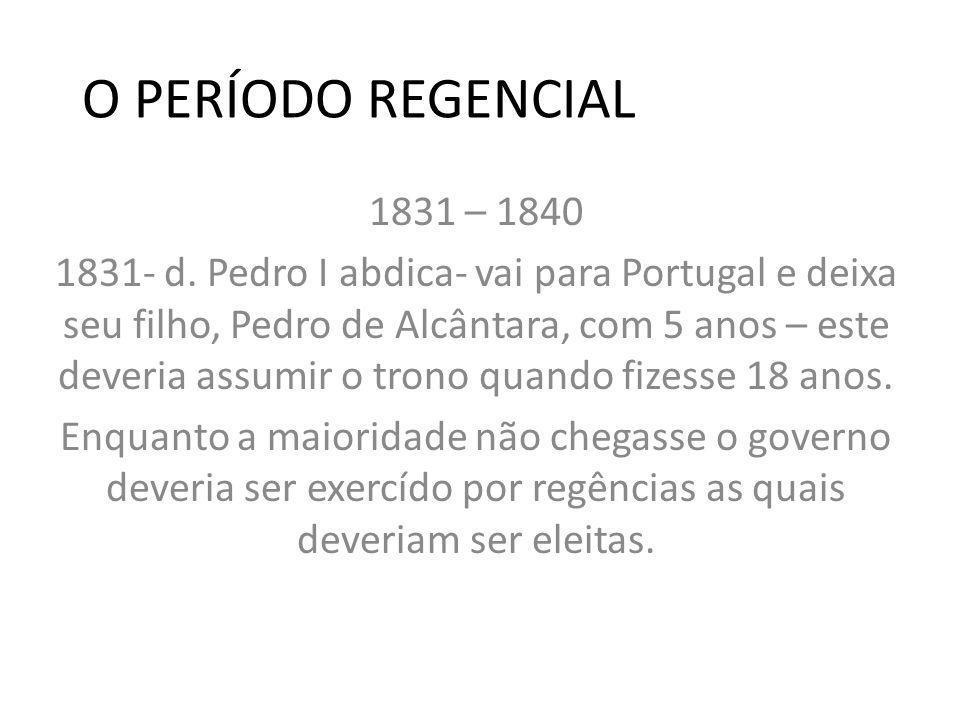 O PERÍODO REGENCIAL 1831 – 1840 1831- d. Pedro I abdica- vai para Portugal e deixa seu filho, Pedro de Alcântara, com 5 anos – este deveria assumir o