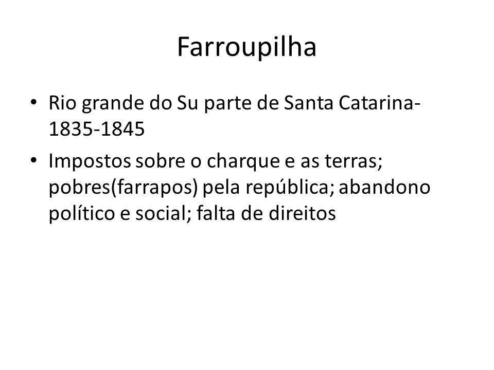 Farroupilha Rio grande do Su parte de Santa Catarina- 1835-1845 Impostos sobre o charque e as terras; pobres(farrapos) pela república; abandono políti