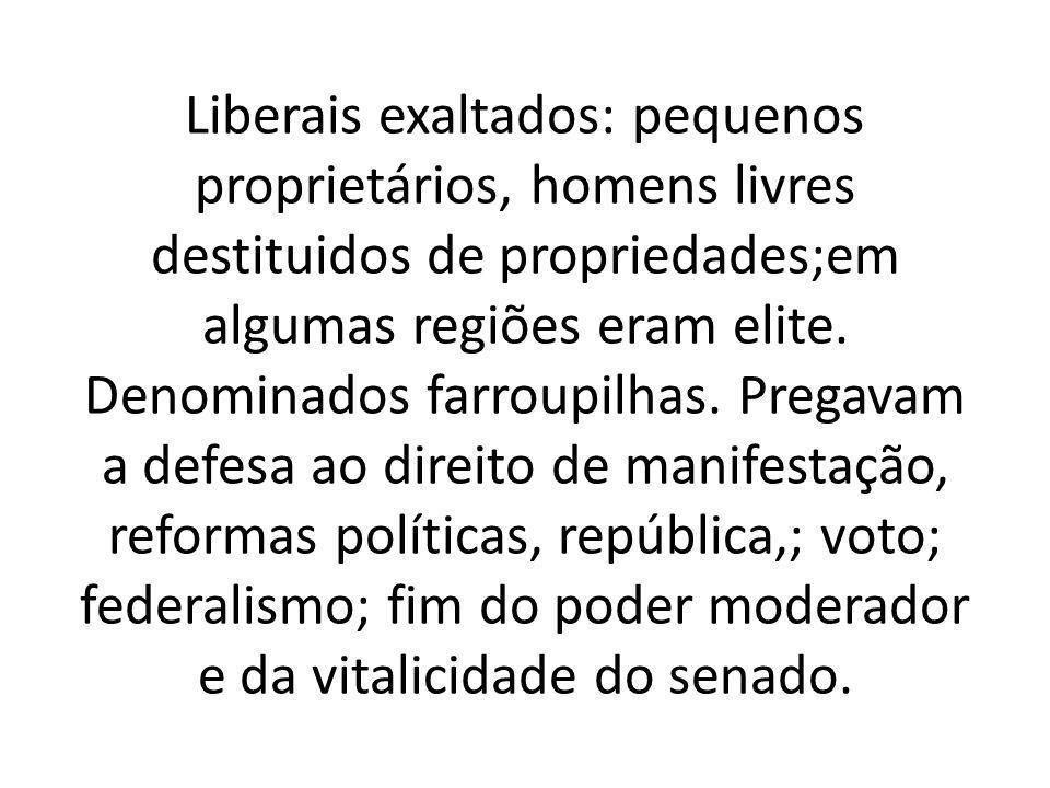 Liberais exaltados: pequenos proprietários, homens livres destituidos de propriedades;em algumas regiões eram elite. Denominados farroupilhas. Pregava