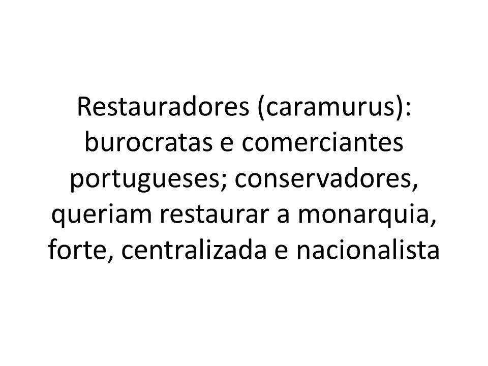 Restauradores (caramurus): burocratas e comerciantes portugueses; conservadores, queriam restaurar a monarquia, forte, centralizada e nacionalista