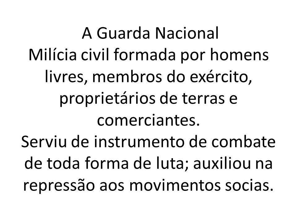 A Guarda Nacional Milícia civil formada por homens livres, membros do exército, proprietários de terras e comerciantes. Serviu de instrumento de comba