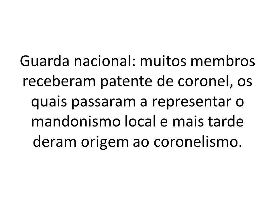 Guarda nacional: muitos membros receberam patente de coronel, os quais passaram a representar o mandonismo local e mais tarde deram origem ao coroneli
