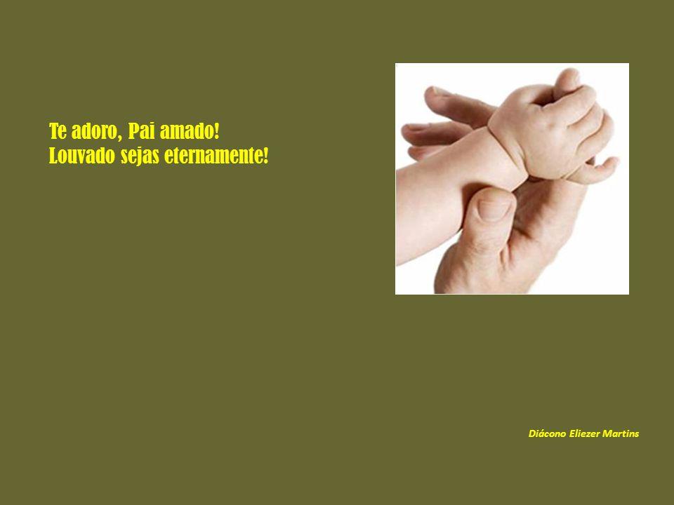 Te adoro, Pai amado! Louvado sejas eternamente! Diácono Eliezer Martins