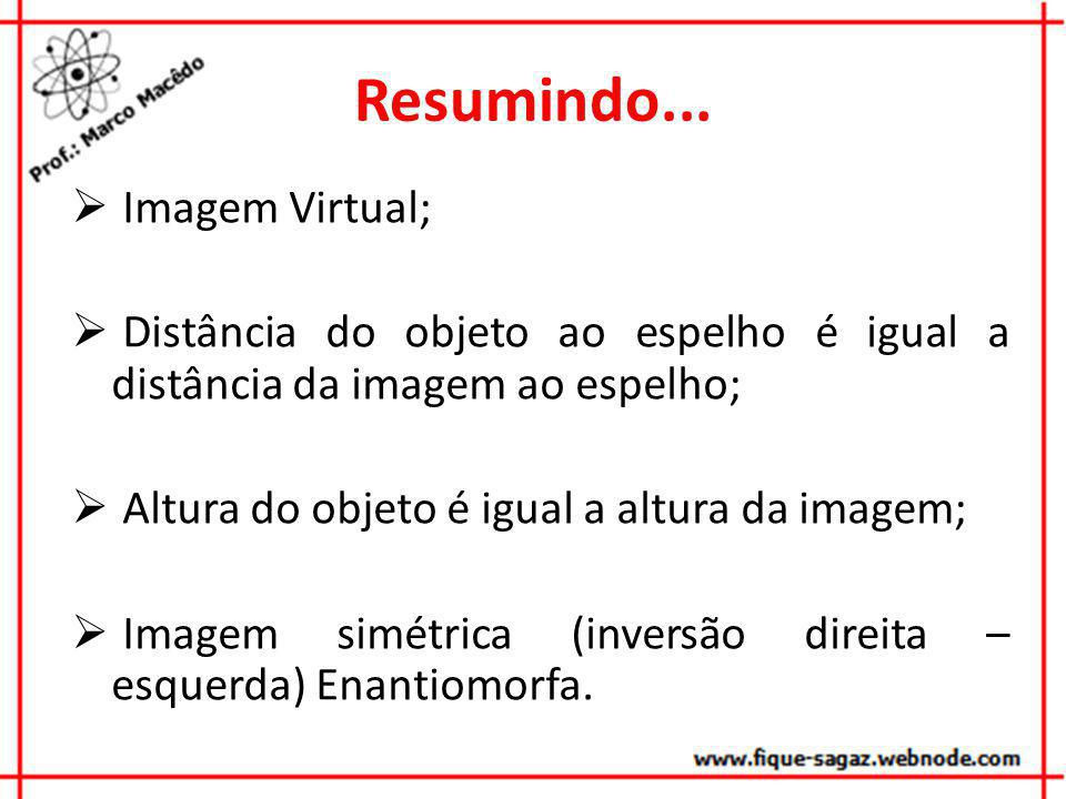 Resumindo... Imagem Virtual; Distância do objeto ao espelho é igual a distância da imagem ao espelho; Altura do objeto é igual a altura da imagem; Ima