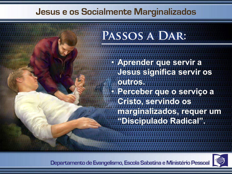 Aprender que servir a Jesus significa servir os outros. Perceber que o serviço a Cristo, servindo os marginalizados, requer um Discipulado Radical.
