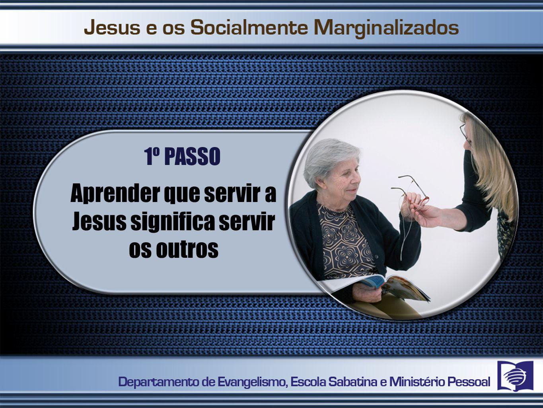 1º PASSO Aprender que servir a Jesus significa servir os outros