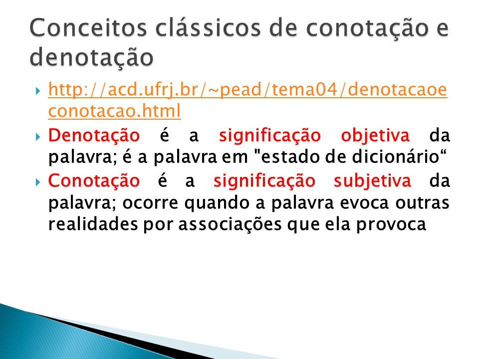 http://acd.ufrj.br/~pead/tema04/denotacaoe conotacao.html http://acd.ufrj.br/~pead/tema04/denotacaoe conotacao.html Denotação é a significação objetiva da palavra; é a palavra em estado de dicionário Conotação é a significação subjetiva da palavra; ocorre quando a palavra evoca outras realidades por associações que ela provoca