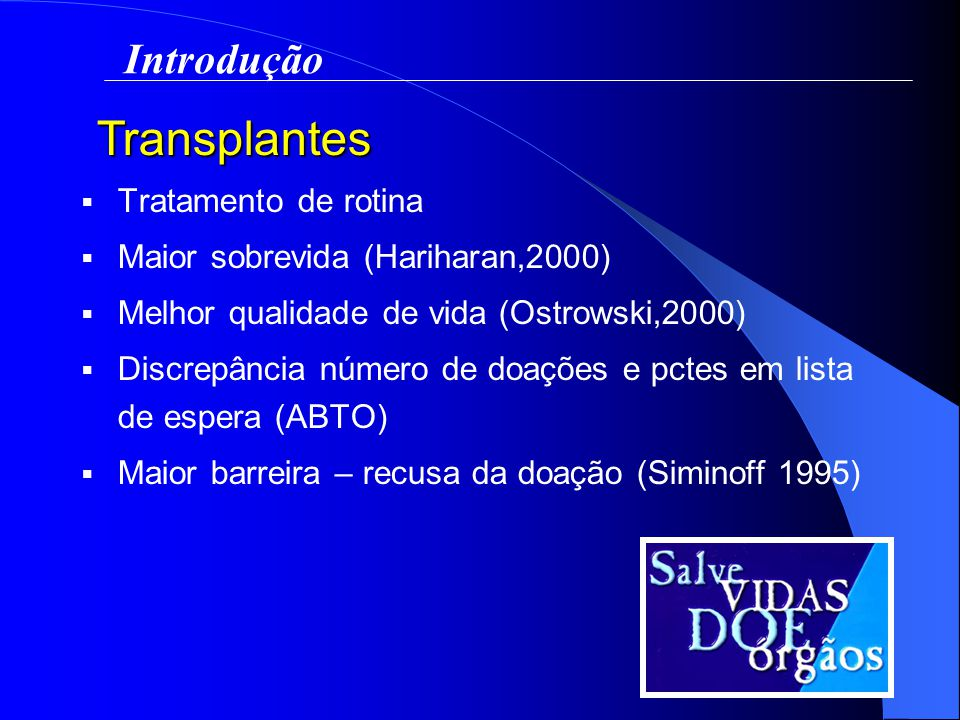 Tratamento de rotina Maior sobrevida (Hariharan,2000) Melhor qualidade de vida (Ostrowski,2000) Discrepância número de doações e pctes em lista de espera (ABTO) Maior barreira – recusa da doação (Siminoff 1995) Transplantes Introdução