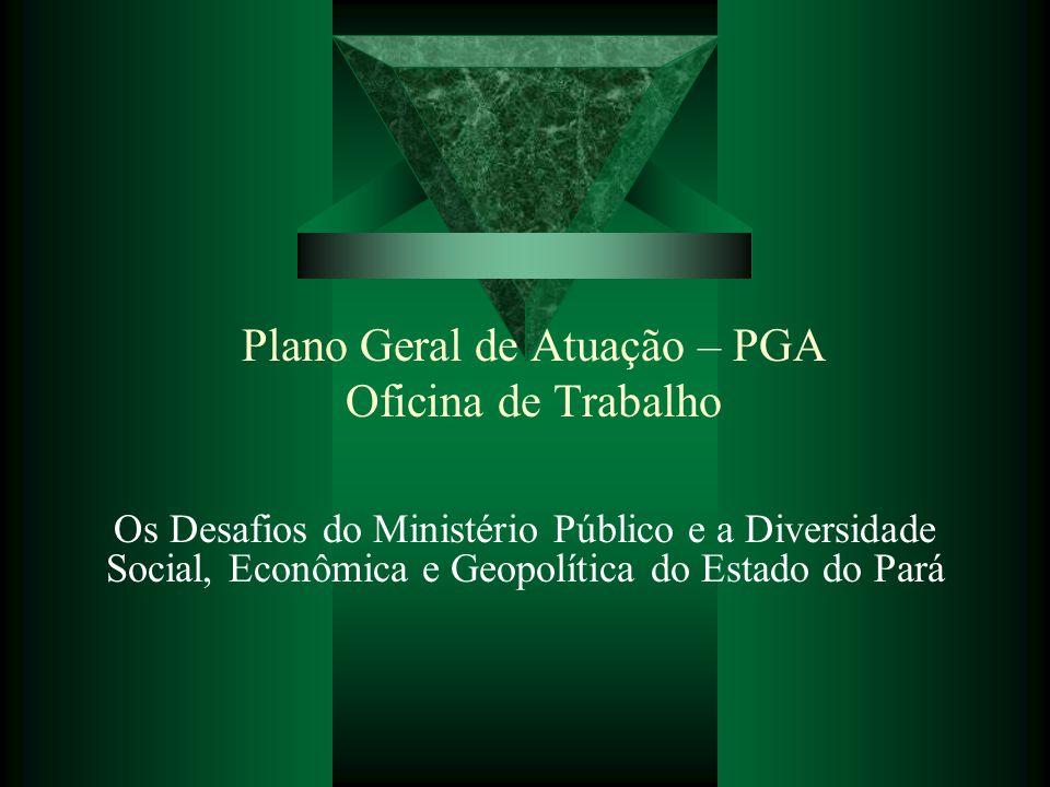 Plano Geral de Atuação – PGA Oficina de Trabalho Os Desafios do Ministério Público e a Diversidade Social, Econômica e Geopolítica do Estado do Pará