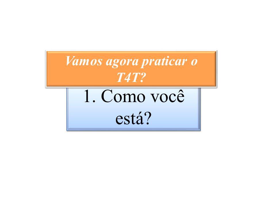 1. Como você está? Vamos agora praticar o T4T?