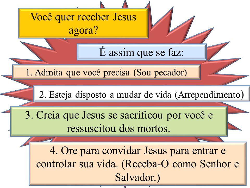 Você quer receber Jesus agora? É assim que se faz: 1. Admita que você precisa (Sou pecador) 2. Esteja disposto a mudar de vida (Arrependimento ) 3. Cr