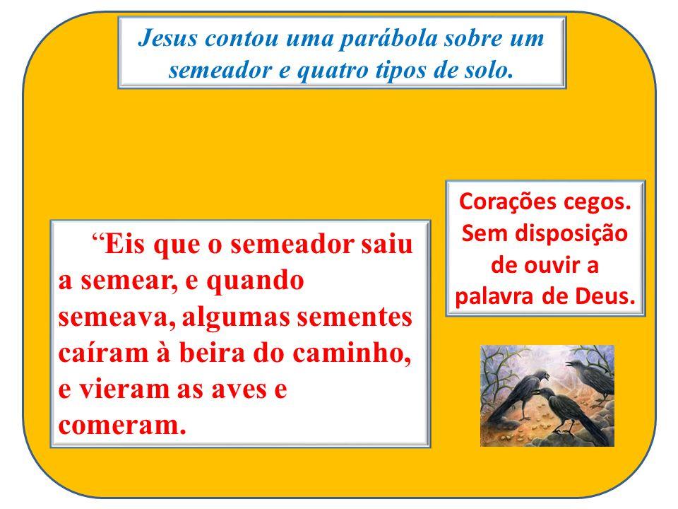 Jesus contou uma parábola sobre um semeador e quatro tipos de solo. Eis que o semeador saiu a semear, e quando semeava, algumas sementes caíram à beir