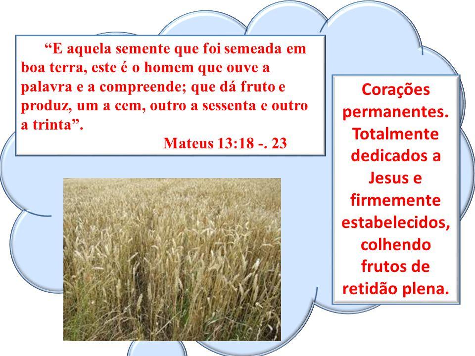 E aquela semente que foi semeada em boa terra, este é o homem que ouve a palavra e a compreende; que dá fruto e produz, um a cem, outro a sessenta e o