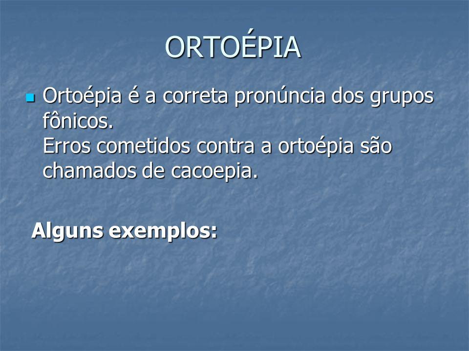 ORTOÉPIA Ortoépia é a correta pronúncia dos grupos fônicos. Erros cometidos contra a ortoépia são chamados de cacoepia. Ortoépia é a correta pronúncia