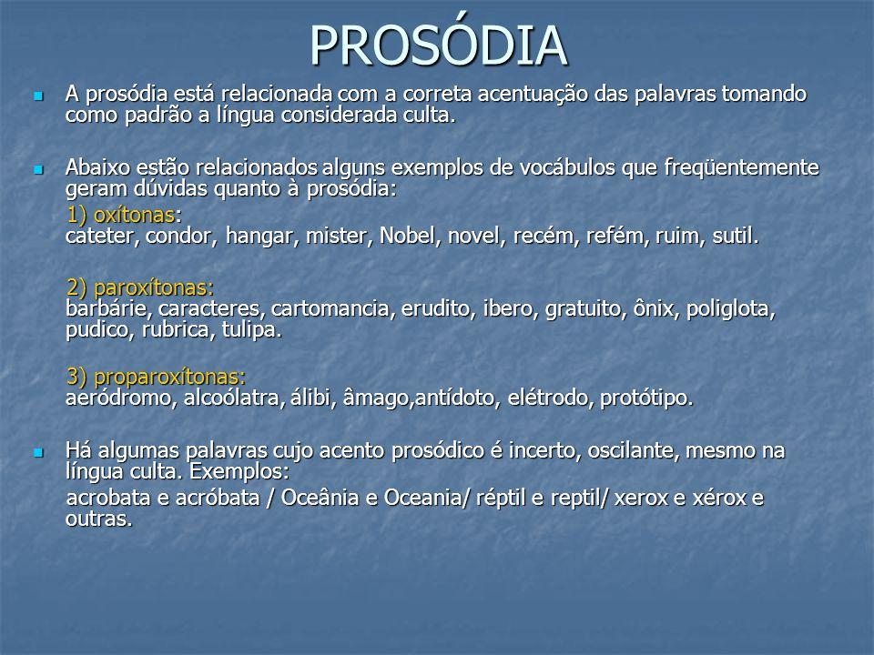 PROSÓDIA A prosódia está relacionada com a correta acentuação das palavras tomando como padrão a língua considerada culta. A prosódia está relacionada