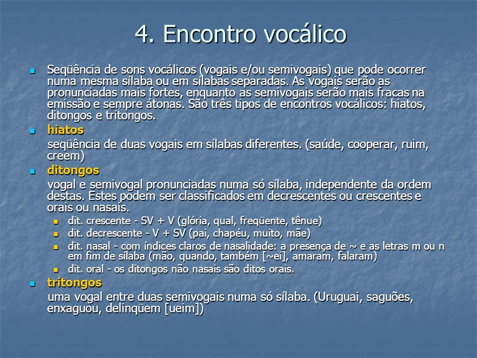 4. Encontro vocálico Seqüência de sons vocálicos (vogais e/ou semivogais) que pode ocorrer numa mesma sílaba ou em sílabas separadas. As vogais serão