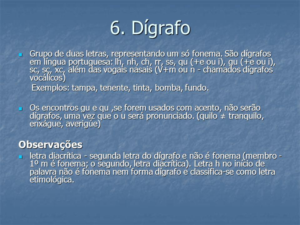 6. Dígrafo Grupo de duas letras, representando um só fonema. São dígrafos em língua portuguesa: lh, nh, ch, rr, ss, qu (+e ou i), gu (+e ou i), sc, sç