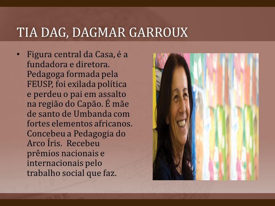 TIA DAG, DAGMAR GARROUXTIA DAG, DAGMAR GARROUX Figura central da Casa, é a fundadora e diretora. Pedagoga formada pela FEUSP, foi exilada política e p