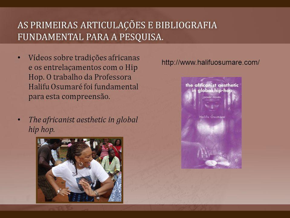 AS PRIMEIRAS ARTICULAÇÕES E BIBLIOGRAFIA FUNDAMENTAL PARA A PESQUISA. Vídeos sobre tradições africanas e os entrelaçamentos com o Hip Hop. O trabalho