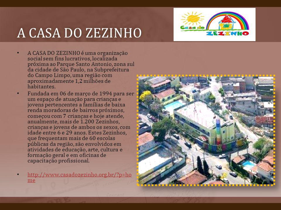 A CASA DO ZEZINHOA CASA DO ZEZINHO A CASA DO ZEZINHO é uma organização social sem fins lucrativos, localizada próxima ao Parque Santo Antonio, zona sul da cidade de São Paulo, na Subprefeitura do Campo Limpo, uma região com aproximadamente 1,2 milhões de habitantes.