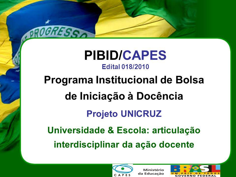 PIBID/CAPES Edital 018/2010 Programa Institucional de Bolsa de Iniciação à Docência Projeto UNICRUZ Universidade & Escola: articulação interdisciplinar da ação docente