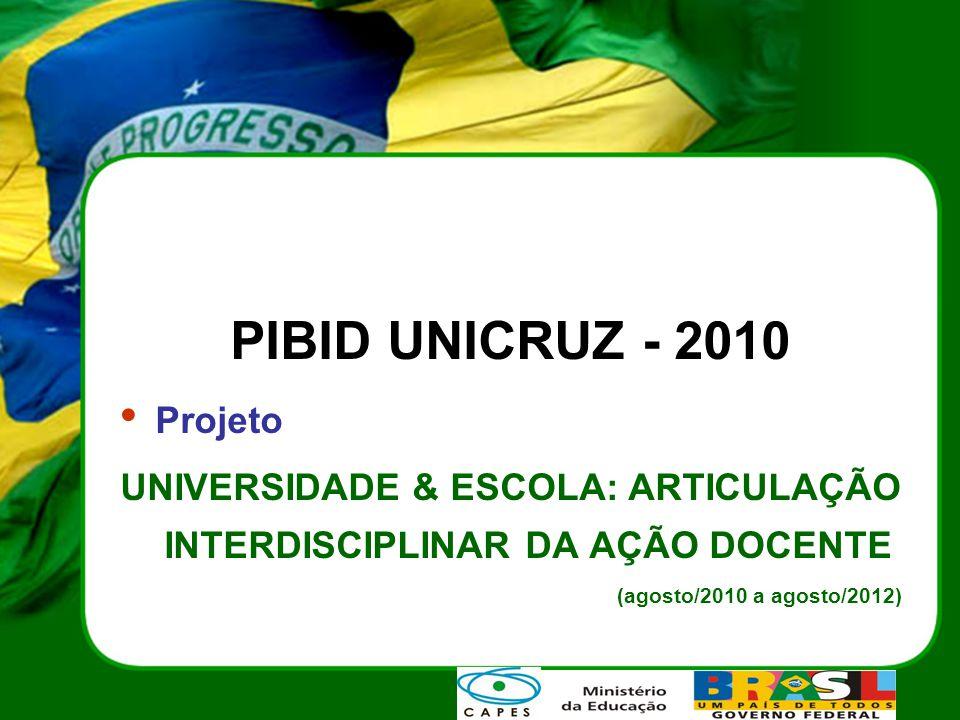 PIBID UNICRUZ - 2010 Projeto UNIVERSIDADE & ESCOLA: ARTICULAÇÃO INTERDISCIPLINAR DA AÇÃO DOCENTE (agosto/2010 a agosto/2012)